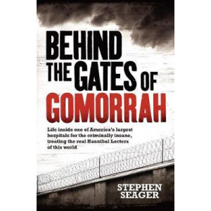 Behind the Gates of Gomorrah: Life Inside One of America's Largest Hospitals for the Criminally Insane, Treating the Real Hannibal Lecters of This Wor