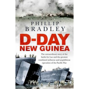 D-Day New Guinea: The Extraordinary Story of the Battle for Lae and the Greatest Combined Airborne and Amphibious Operation of the Pacific War