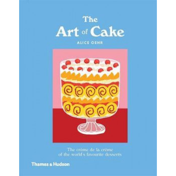 Art of Cake, The: The Creme de la Creme of the World's Favourite Desserts