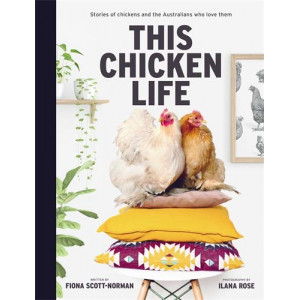 This Chicken Life: Stories of Chickens and the Australians Who Love Them