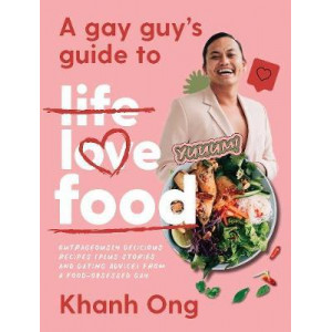Gay Guy's Guide to Life Love Food, A: Outrageously Delicious Recipes (Plus Stories and Dating Advice) from a Food-Obsessed Gay