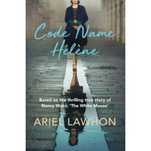 Code Name Helene: Based on the thrilling true story of Nancy Wake, 'The White Mouse': Based on the thrilling true story of Nancy Wake, 'The White Mous