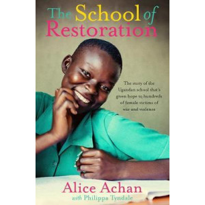 School of Restoration, The: The Story of One Ugandan Woman Who Has Given Hope to Hundreds of Female Survivors of War and Violence