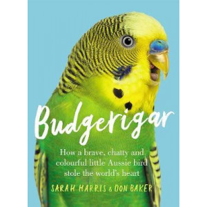 Budgerigar: How a Brave, Chatty & Colourful Little Aussie Bird Stole the World's Heart