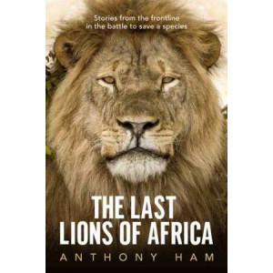 Last Lions of Africa, The: Stories from the Frontline in the Battle to Save a Species