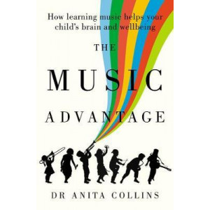 Music Advantage: How Learning Music Helps Your Child's Brain and Wellbeing, The