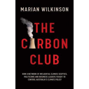 Carbon Club: How a Network of Influential Climate Sceptics, Politicians and Business Leaders Fought to Control Australia's Climate Policy