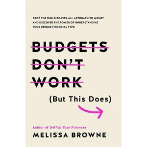 Budgets Don't Work (but This Does): Drop the One-Size Fits All Approach to Money and Discover the Power of Understanding Your Unique Financial Type