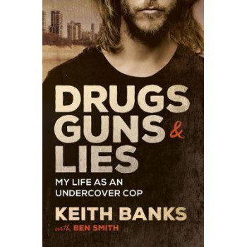 Drugs, Guns & Lies: My Life as an Undercover Cop