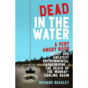 Dead in the Water: A Very Angry Book About Our Greatest Environmental Catastrophe. . . the Death of the Murray-Darling Basin
