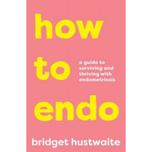 How to Endo: A Guide to Surviving and Thriving with Endometriosis