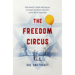 Freedom Circus: One family's death-defying act to escape the Nazis and start a new life in Australia, the