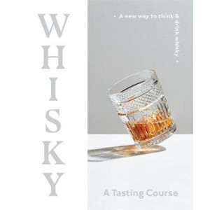 Whisky - A Tasting Course: A New Way to Think and Drink Whisky