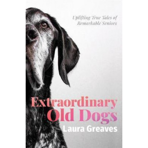 Extraordinary Old Dogs: Uplifting true tales of remarkable seniors