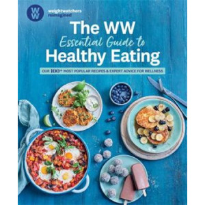 WW Essential Guide to Healthy Eating: Our 100+ Most Popular Recipes & Expert Advice for Wellness, The