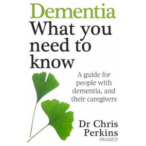 Dementia : What You Need to Know - A Guide for People with Dementia, and Their Caregivers