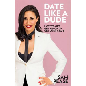 Date Like a Dude: How to Get, Get Rid of, or Get Over a Guy
