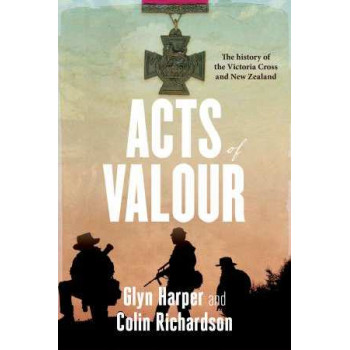 Acts of Valour: the History of the Victoria Cross and New Zealand