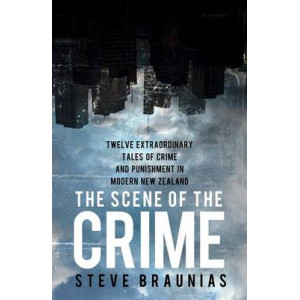 Scene of the Crime: Twelve Extraordinary Tales of Crime and Punishment in Modern New Zealand