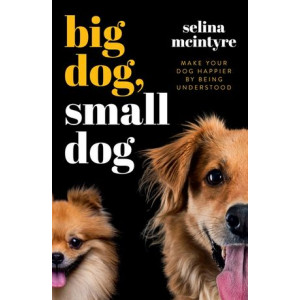 Big Dog Small Dog: Make Your Dog Happier By Being Understood