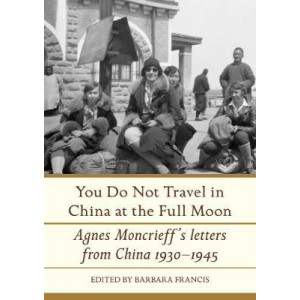 You Do Not Travel in China at the Full Moon: Agnes Moncrieff's Letters from China, 1930-1945