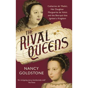 Rival Queens: Catherine De' Medici, Her Daughter Marguerite De Valois, and the Betrayal That Ignited a Kingdom