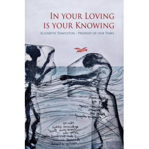 In Your Loving is Your Knowing: Elizabeth Templeton - Prophet of Our Times