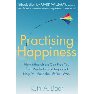 Practising Happiness : How Mindfulness Can Free You From Psychological Traps and Help You Build the Life You Want