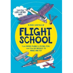 Flight School: From Paper Planes to Flying Fish, More Than 20 Models to Make and Fly