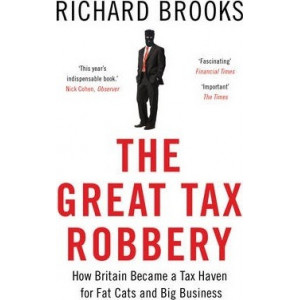Great Tax Robbery: How Britain Became a Tax Haven for Fat Cats and Big Business