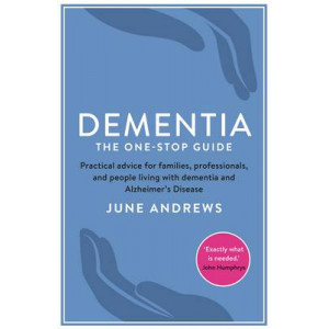 Dementia: One-Stop Guide: Practical Advice for Families, Professionals, & People Living with Dementia & Alzheimer's Disease