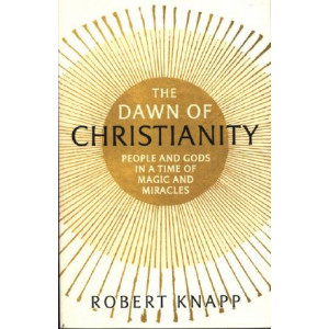 Dawn of Christianity: People and Gods in a Time of Magic and Miracles