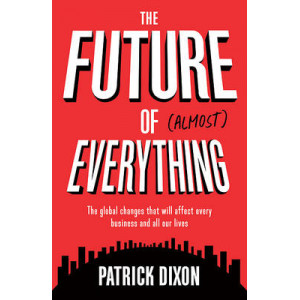 Future of Almost Everything: The Global Changes That Will Affect Every Business and All Our Lives