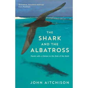 Shark and the Albatross: Travels with a Camera to the Ends of the Earth