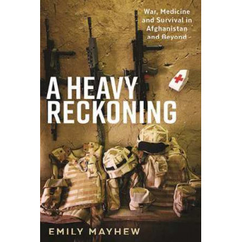 Heavy Reckoning: War, Medicine and Survival in Afghanistan and Beyond