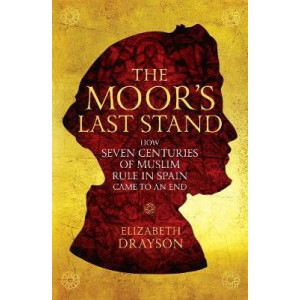 Moor's Last Stand: How Seven Centuries of Muslim Rule in Spain Came to an End