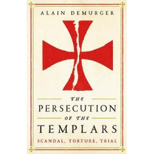 Persecution of the Templars: Scandal, Torture, Trial