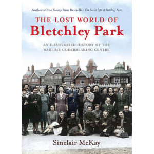 Lost World of Bletchley Park : The Official Illustrated History of the Wartime Codebreaking Centre