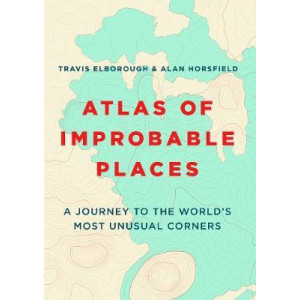 Atlas of Improbable Places: A Journey to the World's Most Unusual Corners