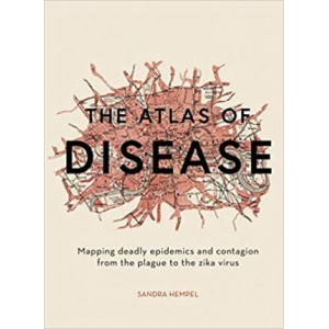 Atlas of Disease: Mapping deadly epidemics and contagion from the plague to the zika virus