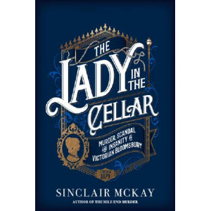 Lady in the Cellar: Murder, Scandal and Insanity in Victorian Bloomsbury