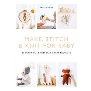 Make, Stitch & Knit for Baby: 35 Super-Cute and Easy Craft Projects