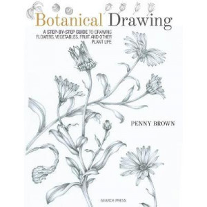 Botanical Drawing: A Step-by-Step Guide to Drawing Flowers, Vegetables, Fruit and Other Plant Life
