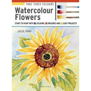 Take Three Colours: Watercolour Flowers: Start to Paint with 3 Colours, 3 Brushes and 9 Easy Projects