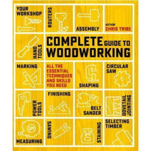 Complete Guide to Woodworking: All the Essential Techniques and Skills You Need