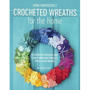 Crocheted Wreaths for the Home: 12 Gorgeous Wreaths & 12 Matching Mini Projects for All Year Round