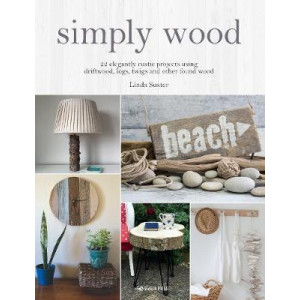 Simply Wood: 22 Elegantly Rustic Projects Using Driftwood, Logs, Twigs & Other Found Wood
