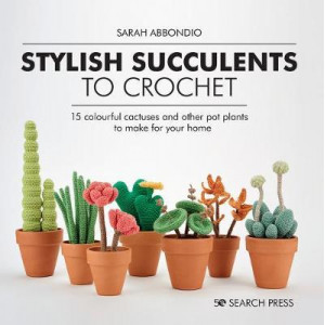 Stylish Succulents to Crochet: 15 Colourful Cactuses and Other Pot Plants to Make for Your Home