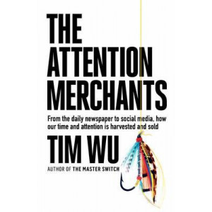 Attention Merchants: From the Daily Newspaper to Social Media, How Our Time and Attention is Harvested and Sold