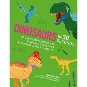 Dinosaurs in 30 Seconds: 30 Amazing Topics for Archaeological Adventures Explained in Half a Minute / for Kids Who Dig Dinosaurs